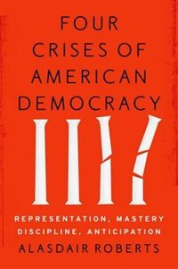 Book Four Crises of American Democracy: Representation, Mastery, Discipline, Anticipation by Alasdair Roberts