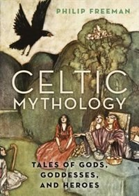 Book Celtic Mythology: Tales of Gods, Goddesses, and Heroes by Philip Freeman