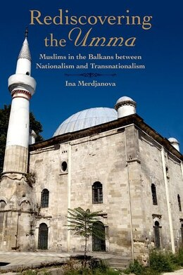 Book Rediscovering the Umma: Muslims in the Balkans between Nationalism and Transnationalism by Ina Merdjanova