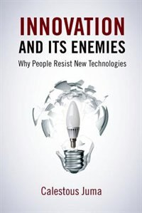 Book Innovation and Its Enemies: Why People Resist New Technologies by Calestous Juma