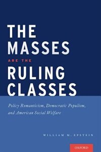 Book The Masses are the Ruling Classes: Policy Romanticism, Democratic Populism, and Social Welfare in… by William Epstein