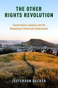 Book The Other Rights Revolution: Conservative Lawyers and the Remaking of American Government by Jefferson Decker