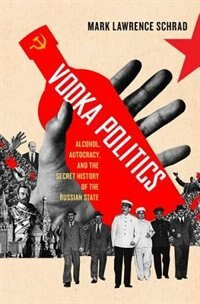 Book Vodka Politics: Alcohol, Autocracy, and the Secret History of the Russian State by Mark Lawrence Schrad
