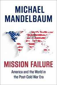 Book Mission Failure: America and the World in the Post-Cold War Era by Michael Mandelbaum