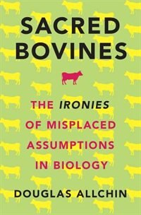 Book Sacred Bovines: The Ironies of Misplaced Assumptions in Biology by Douglas Allchin