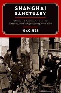 Book Shanghai Sanctuary: Chinese and Japanese Policy toward European Jewish Refugees during World War II by Gao Bei