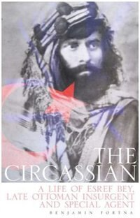 Book The Circassian: The Life of Esref Bey, Late Ottoman Insurgent and Special Agent by Benjamin Fortna