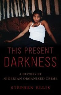 Book This Present Darkness: A History of Nigerian Organized Crime by Stephen Ellis