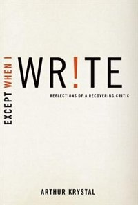Book Except When I Write: Reflections of a Recovering Critic by Arthur Krystal