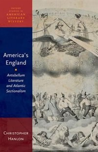 Book Americas England: Antebellum Literature and Atlantic Sectionalism by Christopher Hanlon