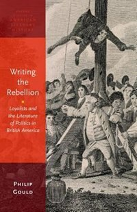 Book Writing the Rebellion: Loyalists and the Literature of Politics in British America by Philip Gould