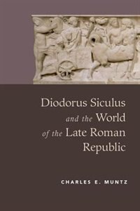 Book Diodorus Siculus and the World of the Late Roman Republic by Charles Muntz