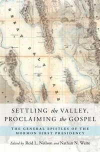 Book Settling the Valley, Proclaiming the Gospel: The General Epistles of the Mormon First Presidency by Reid L. Neilson