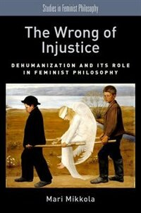 Book The Wrong of Injustice: Dehumanization and its Role in Feminist Philosophy by Mari Mikkola