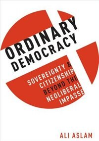 Book Ordinary Democracy: Sovereignty and Citizenship Beyond the Neoliberal Impasse by Ali Aslam