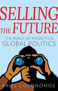 Book Selling the Future: The Perils of Predicting Global Politics by Ariel Colonomos