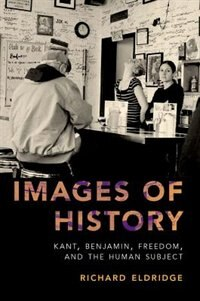 Book Images of History: Kant, Benjamin, Freedom, and the Human Subject by Richard Eldridge