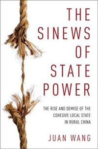 The Sinews of State Power: The Rise and Demise of the Cohesive Local State in Rural China by Juan Wang
