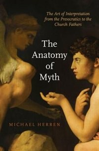 Book The Anatomy of Myth: The Art of Interpretation from the Presocratics to the Church Fathers by Michael Herren