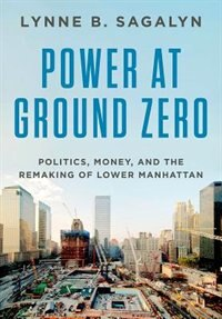 Book Power at Ground Zero: Politics, Money, and the Remaking of Lower Manhattan by Lynne Sagalyn