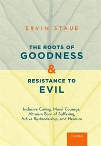 Book The Roots of Goodness and Resistance to Evil: Inclusive Caring, Moral Courage, Altruism Born of… by Ervin Staub
