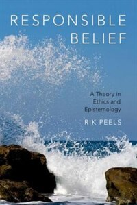 Book Responsible Belief: A Theory in Ethics and Epistemology by Rik Peels