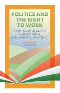 Book Politics and the Right to Work: Indias Mahatma Gandhi National Rural Employment Guarantee Act by James Manor