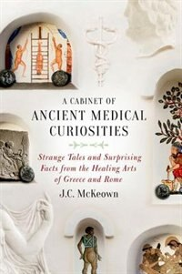 Book A Cabinet of Ancient Medical Curiosities: Strange Tales and Surprising Facts from the Healing Arts… by J. C. McKeown