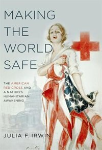 Book Making the World Safe: The American Red Cross and a Nations Humanitarian Awakening by Julia F. Irwin