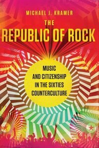 Book The Republic of Rock: Music and Citizenship in the Sixties Counterculture by Michael J. Kramer