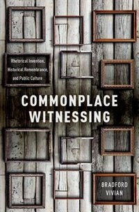 Book Commonplace Witnessing: Rhetorical Invention, Historical Remembrance, and Public Culture by Bradford Vivian