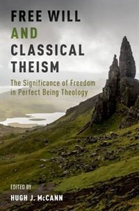 Book Free Will and Classical Theism: The Significance of Freedom in Perfect Being Theology by Hugh J. McCann