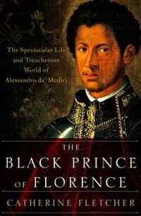 Book The Black Prince of Florence: The Spectacular Life and Treacherous World of Alessandro de Medici by Catherine Fletcher