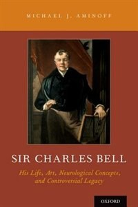 Book Sir Charles Bell: His Life, Art, Neurological Concepts, and Controversial Legacy by Michael J. Aminoff