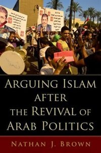 Book Arguing Islam after the Revival of Arab Politics by Nathan J. Brown