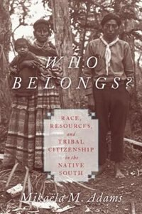 Book Who Belongs?: Race, Resources, and Tribal Citizenship in the Native South by Mikaela M. Adams