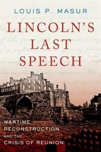 Book Lincolns Last Speech: Wartime Reconstruction and the Crisis of Reunion by Louis P. Masur