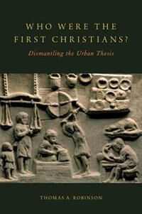 Book Who Were the First Christians?: Dismantling the Urban Thesis by Thomas A. Robinson