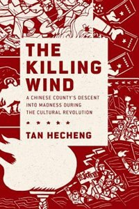 Book The Killing Wind: A Chinese Countys Descent into Madness during the Cultural Revolution by Tan Hecheng