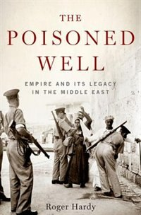 Book The Poisoned Well: Empire and Its Legacy in the Middle East by Roger Hardy