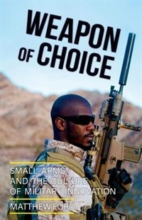 Book Weapon of Choice: Small Arms and the Culture of Military Innovation by Matthew Ford