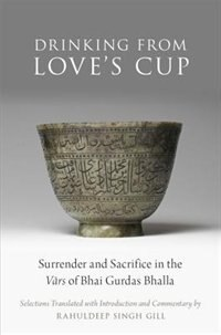 Book Drinking From Loves Cup: Surrender and Sacrifice in the Vars of Bhai Gurdas Bhalla by Rahuldeep Singh Gill