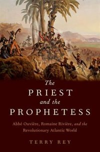 Book The Priest and the Prophetess: Abbe Ouviere, Romaine Riviere, and the Revolutionary Atlantic World by Terry Rey
