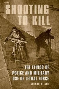 Book Shooting to Kill: The Ethics of Police and Military Use of Lethal Force by Seumas Miller