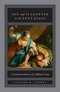 Book Sex and Slaughter in the Tent of Jael: A Cultural History of a Biblical Story by Colleen M. Conway