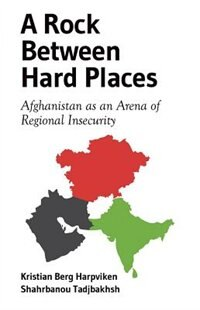 Book A Rock Between Hard Places: Afghanistan as an Arena of Regional Insecurity by Kristian Berg Harpviken