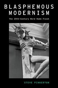 Book Blasphemous Modernism: The 20th-Century Word Made Flesh by Steve Pinkerton