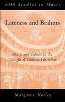 Lateness and Brahms: Music and Culture in the Twilight of Viennese Liberalism
