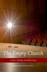 Book The Empty Church: Theater, Theology, and Bodily Hope by Shannon Craigo-Snell