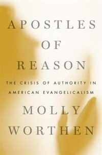 Book Apostles of Reason: The Crisis of Authority in American Evangelicalism by Molly Worthen